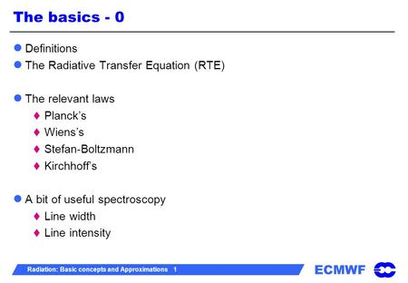 ECMWF Radiation: Basic concepts and Approximations 1 The basics - 0 Definitions The Radiative Transfer Equation (RTE) The relevant laws  Planck's  Wiens's.