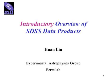 1 Introductory Overview of SDSS Data Products Huan Lin Experimental Astrophysics Group Fermilab.