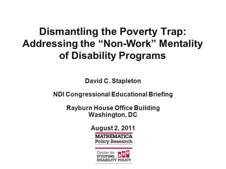 "Dismantling the Poverty Trap: Addressing the ""Non-Work"" Mentality of Disability Programs David C. Stapleton NDI Congressional Educational Briefing Rayburn."