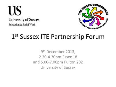 1 st Sussex ITE Partnership Forum 9 th December 2013, 2.30-4.30pm Essex 18 and 5.00-7.00pm Fulton 202 University of Sussex.