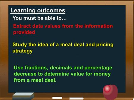 Learning outcomes Extract data values from the information provided Study the idea of a meal deal and pricing strategy Use fractions, decimals and percentage.