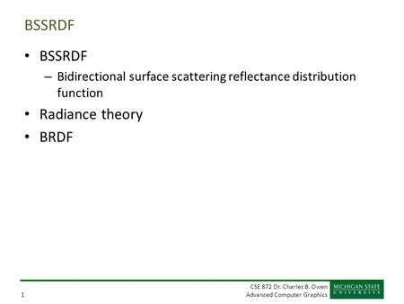 CSE 872 Dr. Charles B. Owen Advanced Computer Graphics1 BSSRDF – Bidirectional surface scattering reflectance distribution function Radiance theory BRDF.