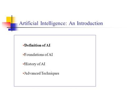 Artificial Intelligence: An Introduction Definition of AI Foundations of AI History of AI Advanced Techniques.