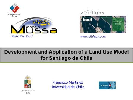 Development and Application of a Land Use Model for Santiago de Chile Universidad de Chile Francisco Martínez Francisco Martínez Universidad de Chile www.citilabs.com.