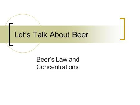 Let's Talk About Beer Beer's Law and Concentrations.