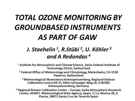 TOTAL OZONE MONITORING BY GROUNDBASED INSTRUMENTS AS PART OF GAW J. Staehelin 1, R.Stübi 2, U. Köhler 3 and A Redondas 4 1 Institute for Atmospheric and.
