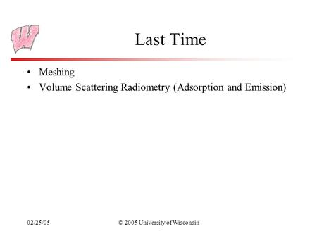 02/25/05© 2005 University of Wisconsin Last Time Meshing Volume Scattering Radiometry (Adsorption and Emission)