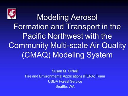 Modeling Aerosol Formation and Transport in the Pacific Northwest with the Community Multi-scale Air Quality (CMAQ) Modeling System Susan M. O'Neill Fire.