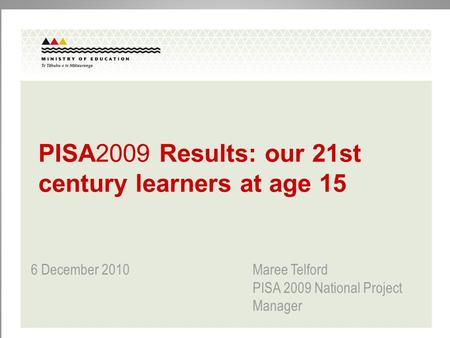 PISA2009 Results: our 21st century learners at age 15 6 December 2010 Maree Telford PISA 2009 National Project Manager.