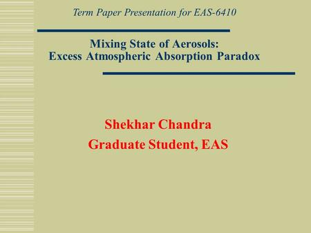 Mixing State of Aerosols: Excess Atmospheric Absorption Paradox Shekhar Chandra Graduate Student, EAS Term Paper Presentation for EAS-6410.