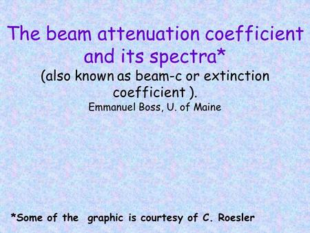 The beam attenuation coefficient and its spectra* (also known as beam-c or extinction coefficient ). Emmanuel Boss, U. of Maine *Some of the graphic is.