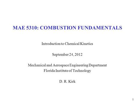 1 MAE 5310: COMBUSTION FUNDAMENTALS Introduction to Chemical Kinetics September 24, 2012 Mechanical and Aerospace Engineering Department Florida Institute.