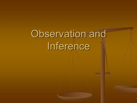 Observation and Inference. Observation An Observation is something that is measurable or perceived by the senses. An Observation is something that is.