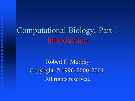 Computational Biology, Part 1 Introduction Robert F. Murphy Copyright  1996, 2000, 2001. All rights reserved.