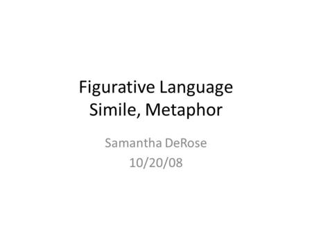 Figurative Language Simile, Metaphor Samantha DeRose 10/20/08.