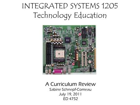 INTEGRATED SYSTEMS 1205 Technology Education A Curriculum Review Sabine Schnepf-Comeau July 19, 2011 ED 4752.