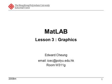 The Hong Kong Polytechnic University Industrial Centre 1 MatLAB Lesson 3 : Graphics Edward Cheung   Room W311g 2008m.