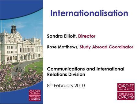 Sandra Elliott, Director Rose Matthews, Study Abroad Coordinator Communications and International Relations Division 8 th February 2010 Internationalisation.