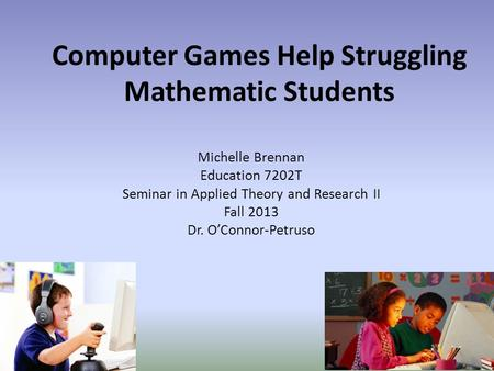 Computer Games Help Struggling Mathematic Students Michelle Brennan Education 7202T Seminar in Applied Theory and Research II Fall 2013 Dr. O'Connor-Petruso.
