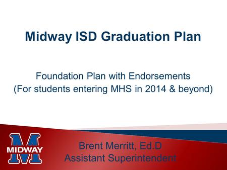 Foundation Plan with Endorsements (For students entering MHS in 2014 & beyond) Brent Merritt, Ed.D Assistant Superintendent.