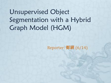 Unsupervised Object Segmentation with a Hybrid Graph Model (HGM) Reporter: 鄭綱 (6/14)