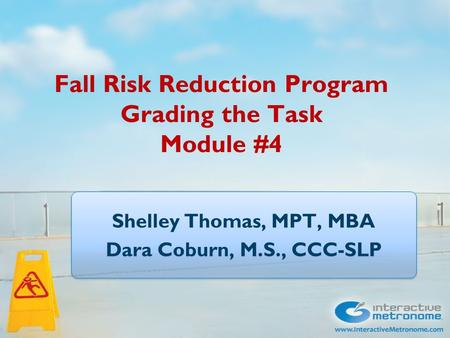 Fall Risk Reduction Program Grading the Task Module #4 Shelley Thomas, MPT, MBA Dara Coburn, M.S., CCC-SLP Shelley Thomas, MPT, MBA Dara Coburn, M.S.,