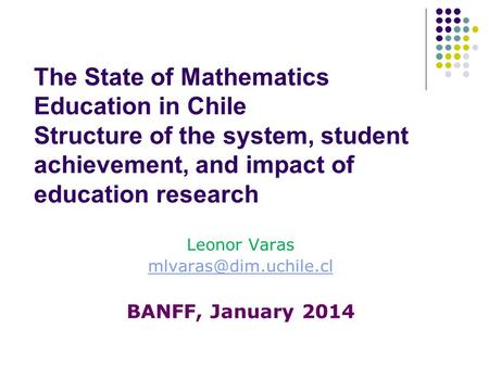 The State of Mathematics Education in Chile Structure of the system, student achievement, and impact of education research Leonor Varas