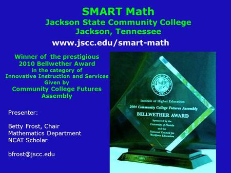 SMART Math Jackson State Community College Jackson, Tennessee Presenter: Betty Frost, Chair Mathematics Department NCAT Scholar