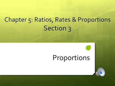 Chapter 5: Ratios, Rates & Proportions Section 3