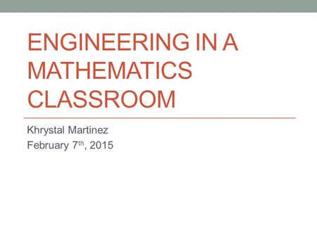 ENGINEERING IN A MATHEMATICS CLASSROOM Khrystal Martinez February 7 th, 2015.