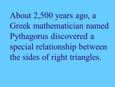 About 2,500 years ago, a Greek mathematician named Pythagorus discovered a special relationship between the sides of right triangles.