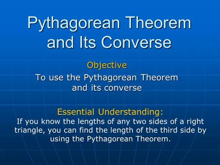 Pythagorean Theorem and Its Converse Objective To use the Pythagorean Theorem and its converse Essential Understanding: If you know the lengths of any.