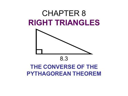 CHAPTER 8 RIGHT TRIANGLES 8.3 THE CONVERSE OF THE PYTHAGOREAN THEOREM.