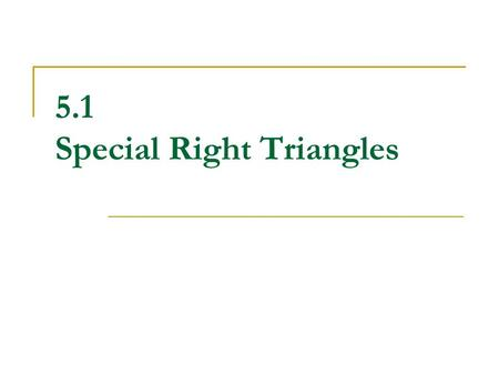 5.1 Special Right Triangles. What you should already know… Right triangles have one 90 o angle The longest side is called the HYPOTENUSE  It is directly.