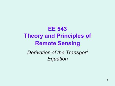 1 EE 543 Theory and Principles of Remote Sensing Derivation of the Transport Equation.