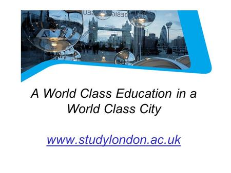 LONDON A World Class Education in a World Class City www.studylondon.ac.uk.