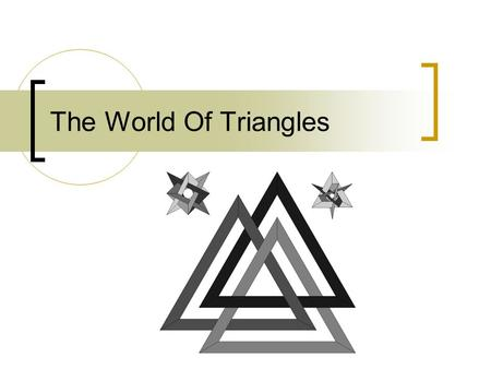 The World Of Triangles. Triangles A triangle is a 3- sided polygon. Every triangle has three sides and three angles. When added together, the three angles.
