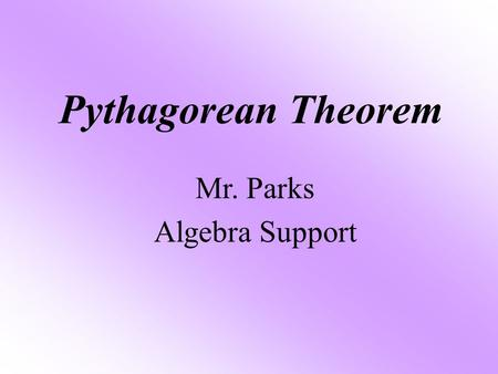 Pythagorean Theorem Mr. Parks Algebra Support. Objective The student will be able to: Find the missing side of a right Triangle using the Pythagorean.