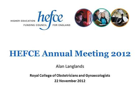 HEFCE Annual Meeting 2012 Royal College of Obstetricians and Gynaecologists 22 November 2012 Alan Langlands.