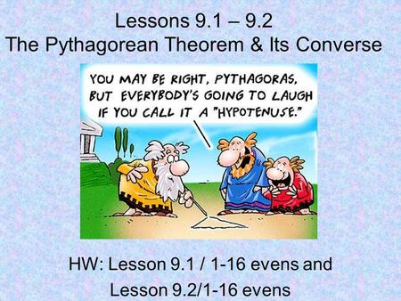Lessons 9.1 – 9.2 The Pythagorean Theorem & Its Converse HW: Lesson 9.1 / 1-16 evens and Lesson 9.2/1-16 evens.