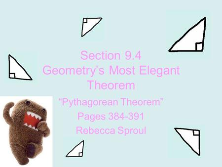 "Section 9.4 Geometry's Most Elegant Theorem ""Pythagorean Theorem"" Pages 384-391 Rebecca Sproul."