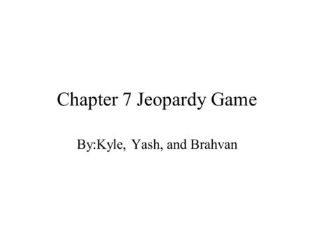 Chapter 7 Jeopardy Game By:Kyle, Yash, and Brahvan.