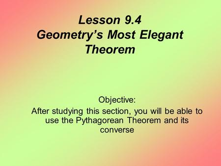 Lesson 9.4 Geometry's Most Elegant Theorem Objective: After studying this section, you will be able to use the Pythagorean Theorem and its converse.