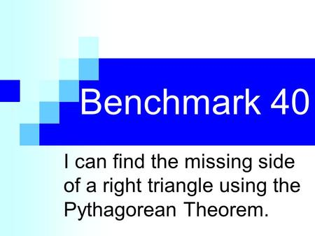 Benchmark 40 I can find the missing side of a right triangle using the Pythagorean Theorem.