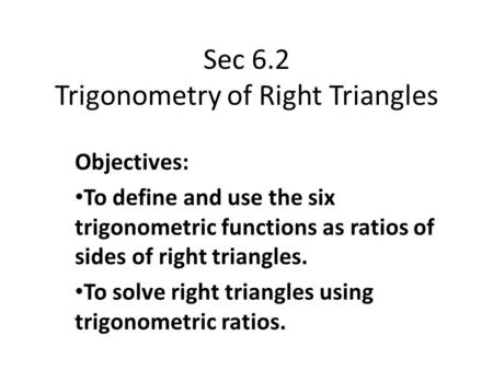 Sec 6.2 Trigonometry of Right Triangles Objectives: To define and use the six trigonometric functions as ratios of sides of right triangles. To solve right.