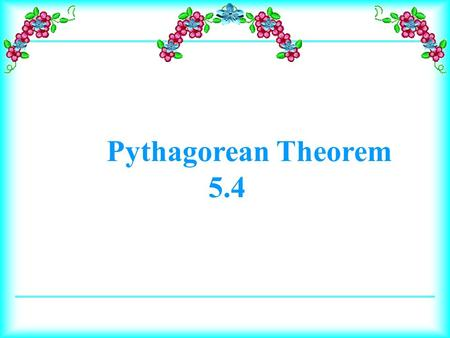 Pythagorean Theorem 5.4. Learn the Pythagorean Theorem. Define Pythagorean triple. Learn the Pythagorean Inequality. Solve problems with the Pythagorean.