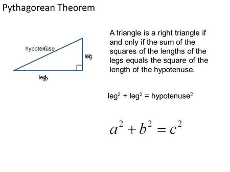 Pythagorean Theorem leg hypotenuse A triangle is a right triangle if and only if the sum of the squares of the lengths of the legs equals the square of.