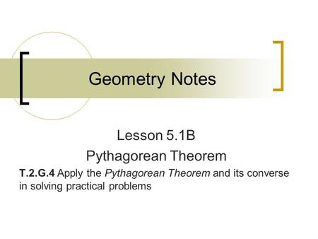 Geometry Notes Lesson 5.1B Pythagorean Theorem T.2.G.4 Apply the Pythagorean Theorem and its converse in solving practical problems.