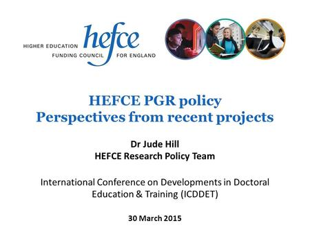 HEFCE PGR policy Perspectives from recent projects International Conference on Developments in Doctoral Education & Training (ICDDET) 30 March 2015 Dr.