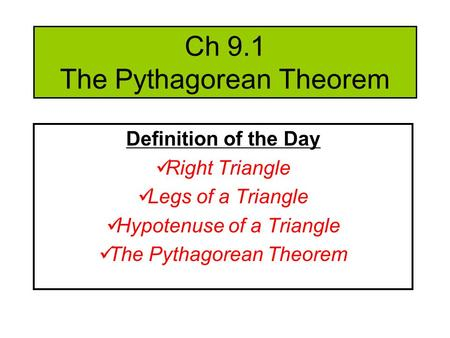 Ch 9.1 The Pythagorean Theorem Definition of the Day Right Triangle Legs of a Triangle Hypotenuse of a Triangle The Pythagorean Theorem.